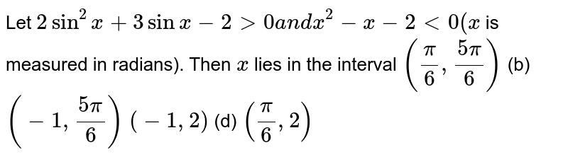 Let `2sin^2x+3sinx-2>0a n dx^2-x-2<0(x` is measured in radians). Then `x` lies in the interval `(pi/6,(5pi)/6)`  (b) `(-1,(5pi)/6)`  `(-1,2)`  (d) `(pi/6,2)`