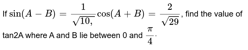 If `sin(A-B)=1/(sqrt(10 ,))cos(A+B)=2/(sqrt(29))`, find the value of tan2A where A and B lie between 0 and `pi/4 dot`