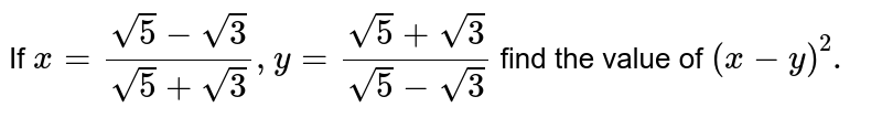 If `x=(sqrt(5)-sqrt(3))/(sqrt(5)+sqrt(3)), y=(sqrt(5)+sqrt(3))/(sqrt(5)-sqrt(3))` find the value of `(x-y)^2.`