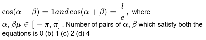 `cos(alpha-beta)=1a n dcos(alpha+beta)=l/e ,` where `alpha,betamu in [-pi,pi]` . Number of pairs of `alpha,beta` which satisfy both the equations is 0 (b)   1 (c) 2   (d) 4