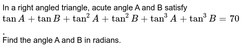 In a right angled triangle, acute angle A and B satisfy `tanA+tanB+tan^2A+tan^2B+tan^3A+tan^3B=70.` Find the angle A and B in radians.