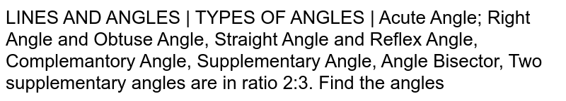 LINES AND ANGLES | TYPES OF ANGLES | Acute Angle; Right Angle and Obtuse Angle, Straight Angle and Reflex Angle, Complemantory Angle, Supplementary Angle, Angle Bisector, Two supplementary angles are in ratio 2:3. Find the angles
