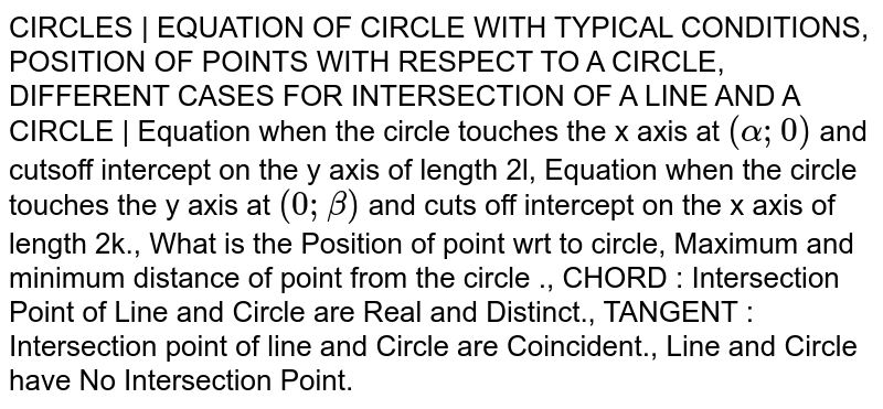 CIRCLES | EQUATION OF CIRCLE WITH TYPICAL CONDITIONS, POSITION OF POINTS WITH RESPECT TO A CIRCLE, DIFFERENT CASES FOR INTERSECTION OF A LINE AND A CIRCLE | Equation when the circle touches the x axis at `(alpha;0)` and cutsoff intercept on the y axis of length 2l, Equation when the circle touches the y axis at `(0;beta)` and cuts off intercept on the x axis of length 2k., What is the Position of point wrt to circle, Maximum and minimum distance of point from the circle ., CHORD : Intersection Point of Line and Circle are Real and Distinct., TANGENT : Intersection point of line and Circle are Coincident., Line and Circle have No Intersection Point.