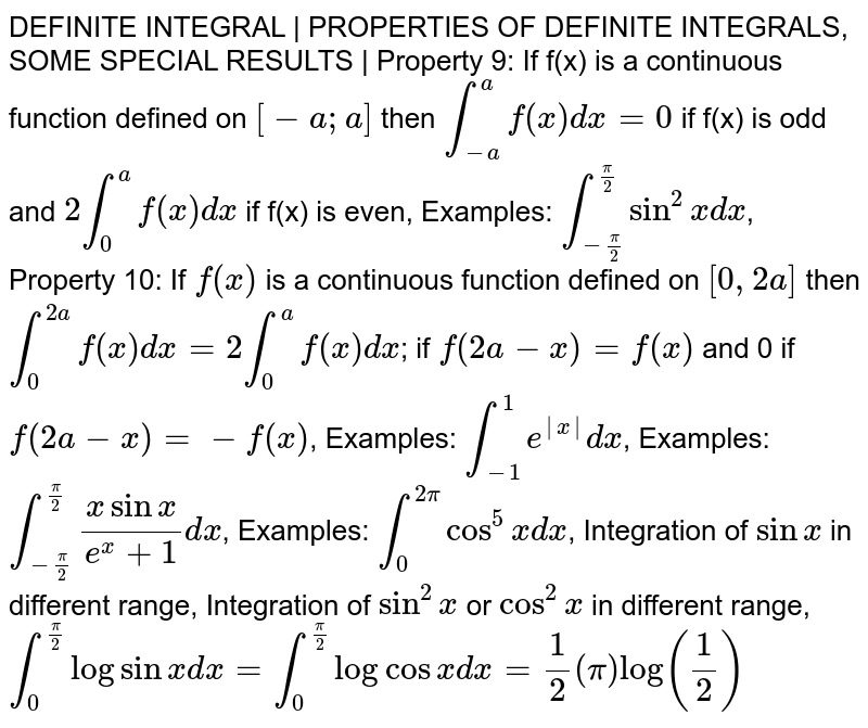 DEFINITE INTEGRAL | PROPERTIES OF DEFINITE INTEGRALS, SOME SPECIAL RESULTS | Property 9: If f(x) is a continuous function defined on `[-a; a]` then `int_(-a) ^a f(x) dx = 0` if f(x) is odd and `2 int_0 ^a f(x) dx` if f(x) is even, Examples: `int_(-pi/2) ^(pi/2) sin^2x dx`, Property 10: If `f(x)` is a continuous function defined on `[0, 2a]` then `int_0 ^(2a)f(x)dx = 2 int_0 ^a f(x) dx`; if `f(2a-x) = f(x)` and 0 if `f(2a-x) = -f(x)`, Examples: `int_(-1) ^1 e^|x|dx`, Examples: `int_(-pi/2) ^(pi/2) (x sinx) / (e^x + 1) dx`, Examples: `int_0 ^(2pi) cos^5x dx`, Integration of `Sinx` in different range, Integration of `sin^2x` or `cos^2x` in different range, `int_0 ^(pi/2) log sinx dx = int_0 ^(pi/2) log cosx dx = 1/2 (pi) log(1/2)`