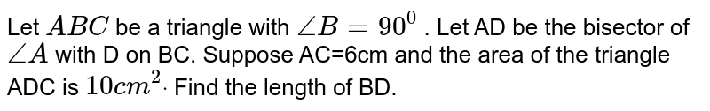 Let `A B C` be a triangle with `/_B=90^0` . Let AD be the bisector of `/_A` with D on BC. Suppose AC=6cm and the area of the triangle ADC is `10c m^2dot` Find the length of BD.