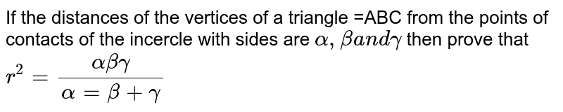 If the distances of the vertices of a triangle =ABC from the points of   contacts of the incercle with sides are `alpha,betaa n dgamma` then prove that `r^2=(alphabetagamma)/(alpha=beta+gamma)`