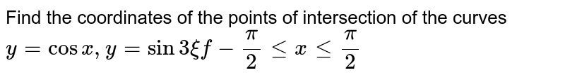 Find the coordinates of the points of intersection of the curves `y=cosx , y=sin3xif-pi/2lt=xlt=pi/2`
