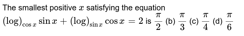 The smallest positive `x` satisfying the equation `(log)_(cosx)sinx+(log)_(sinx)cosx=2` is `pi/2`  (b) `pi/3`  (c) `pi/4`  (d) `pi/6`