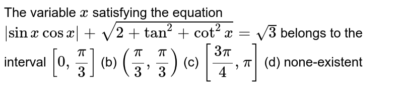 The variable `x` satisfying the equation ` sinxcosx +sqrt(2+tan^2+cot^2x)=sqrt(3)` belongs to the interval `[0,pi/3]`  (b) `(pi/3,pi/3)`  (c) `[(3pi)/4,pi]`  (d) none-existent