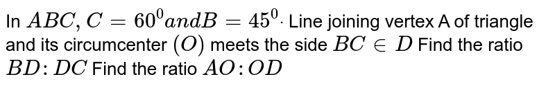 In ` A B C ,C=60^0a n dB=45^0dot` Line joining vertex A of triangle and its circumcenter `(O)` meets the side `B CinD`  Find the ratio `B D : D C`  Find the ratio `A O : O D`