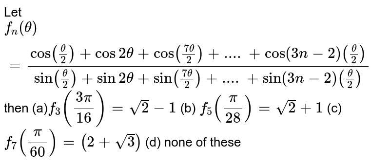 Let `f_n(theta)=(cos(theta/2)+cos2theta+cos((7theta)/2)+....+cos(3n-2)(theta/2))/(sin(theta/2)+sin2theta+sin((7theta)/2)+....+sin(3n-2)(theta/2))` then (a)`f_3((3pi)/(16))=sqrt(2)-1`  (b) `f_5(pi/(28))=sqrt(2)+1`  (c)`f_7(pi/(60))=(2+sqrt(3))`  (d) none of these