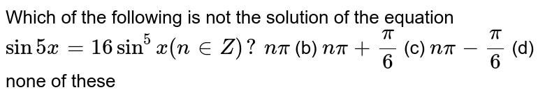 Which of the following is not the solution of the equation `sin5x=16sin^5x(n in  Z)?`  `npi`  (b) `npi+pi/6`  (c) `npi-pi/6`  (d) none of these
