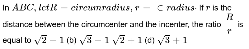 In ` A B C ,l e tR=c i r c u m r a d i u s ,r=in r a d i u sdot` If `r` is the distance between the circumcenter and the incenter, the ratio `R/r` is equal to `sqrt(2)-1`  (b) `sqrt(3)-1`  `sqrt(2)+1`  (d) `sqrt(3)+1`