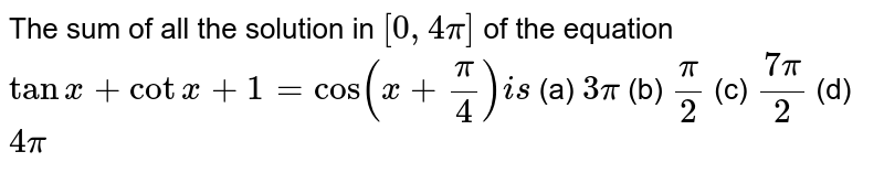 The sum of all the solution in `[0,4pi]` of the equation `tanx+cotx+1=cos(x+pi/4)i s`  (a) `3pi`  (b) `pi/2`  (c) `(7pi)/2`  (d) `4pi`