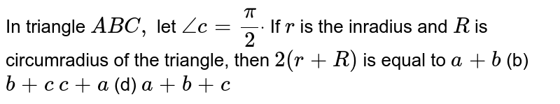 In triangle `A B C ,` let `/_c=pi/2dot` If `r` is the inradius and `R` is circumradius of the triangle, then `2(r+R)` is equal to  `a+b`    (b) `b+c`  `c+a`  (d) `a+b+c`