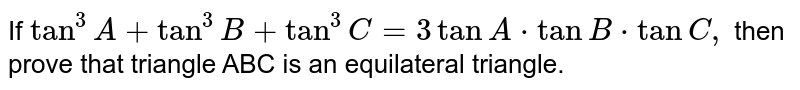 If `tan^3A+tan^3B+tan^3C=3tanA* tanB*tanC ,` then prove that triangle ABC is an equilateral triangle.