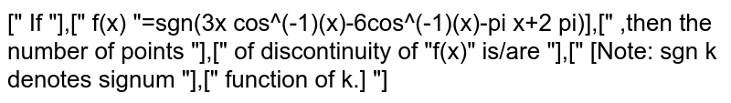 """["""" If """"],["""" f(x) """"=sgn(3x cos^(-1)(x)-6cos^(-1)(x)-pi x+2 pi)],["""" ,then the number of points """"],["""" of discontinuity of """"f(x)"""" is/are """"],["""" [Note: sgn k denotes signum """"],["""" function of k.] """"]"""