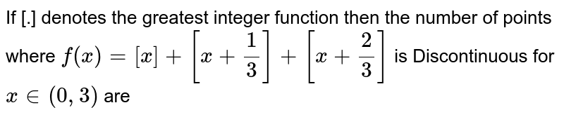 If [.] denotes the greatest  integer function then the  number of points where `f(x)=[x]+[x+(1)/(3)]+[x+(2)/(3)]` is Discontinuous for `x in(0,3)` are