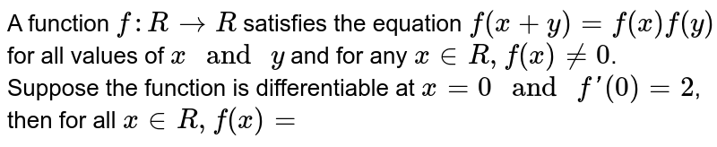 """`["""" A function """"f:R rarr R"""" satisfies """"]`,`["""" the equation """"f(x+y)=f(x)]`,`[f(y)"""" for all values of """"x"""" and """"]`,`[y"""" and for any """"x in R,f(x)!=0]`,`["""" Suppose the function is """"]`,`["""" differentiable at """"x=0"""" and """"]`,`[f'(0)=2,"""" then for all """"]`,`[x in R,f(x)=]`"""