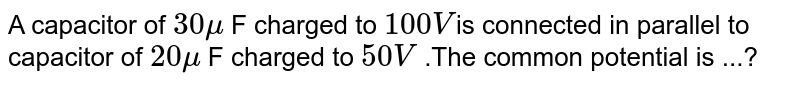 A capacitor of `30 mu` F charged  to `100V `is connected in  parallel to capacitor of `20 mu` F charged to `50V` .The  common potential is ...?