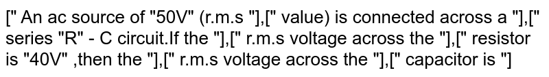 """["""" An ac source of """"50V"""" (r.m.s """"],["""" value) is connected across a """"],["""" series """"R"""" - C circuit.If the """"],["""" r.m.s voltage across the """"],["""" resistor is """"40V"""" ,then the """"],["""" r.m.s voltage across the """"],["""" capacitor is """"]"""