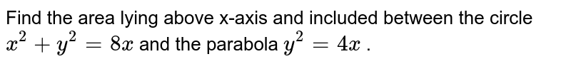 Find   the area lying above x-axis and included between the circle `x^2+y^2=8x` and the parabola `y^2=4x` .
