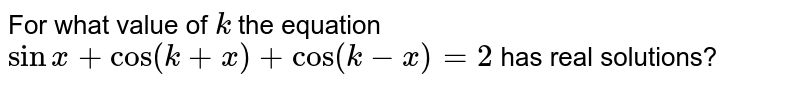 For what value of `k` the equation `sinx+cos(k+x)+cos(k-x)=2` has real solutions?