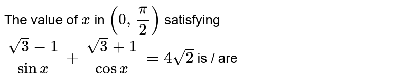 The value of `x` in `(0,pi/2)` satisfying `(sqrt(3)-1)/(sinx)+(sqrt(3)+1)/(cosx)=4sqrt(2) ` is / are