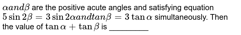 `alphaa n dbeta` are the positive acute angles and satisfying equation `5sin2beta=3sin2alphaa n dtanbeta=3tanalpha` simultaneously. Then the value of `tanalpha+tanbeta` is _________
