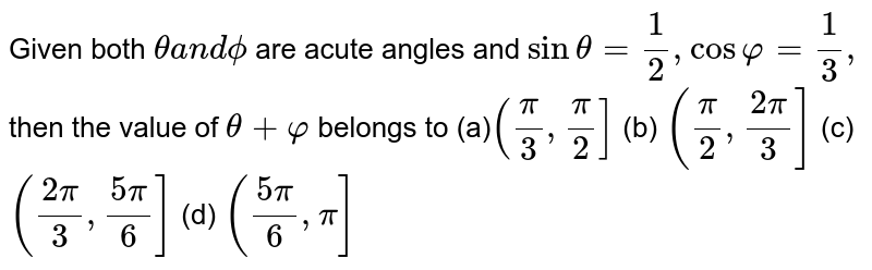 Given both `thetaa n dphi` are acute angles and `sintheta=1/2,cosvarphi=1/3,` then the value of `theta+varphi` belongs to (a)`(pi/3,pi/2]`  (b) `(pi/2,(2pi)/3]`  (c) `((2pi)/3,(5pi)/6]`  (d) `((5pi)/6,pi]`