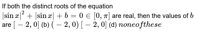 If both the distinct roots of the equation `|sinx|^2+|sinx|+b=0in[0,pi]` are real, then the values of `b` are `[-2,0]`  (b) `(-2,0)`  `[-2,0]`  (d) `non eoft h e s e`