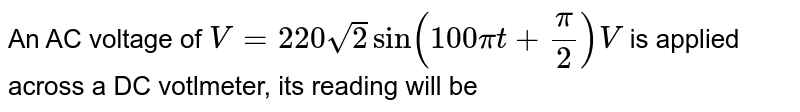 An AC voltage of `V=220sqrt2 sin (100pit+(pi)/(2))V` is applied across a DC votlmeter, its reading will be