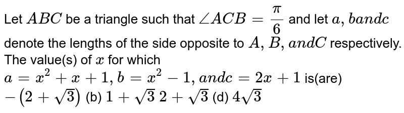 Let `A B C` be a triangle such that `/_A C B=pi/6` and let `a , ba n dc` denote the lengths of the side opposite to `A , B ,a n dC` respectively. The value(s) of `x` for which `a=x^2+x+1,b=x^2-1,a n dc=2x+1` is(are) `-(2+sqrt(3))`  (b) `1+sqrt(3)`  `2+sqrt(3)`  (d) `4sqrt(3)`