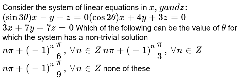 """Consider the system of linear equations in `x , ya n dz :`  `""""""""(sin3theta)x-y+z=0(cos2theta)x+4y+3z=0`  `3x+7y+7z=0`  Which of the following can be the value of `theta` for which the system has a non-trivial solution  `npi+(-1)^npi/6,AAn in  Z`   `npi+(-1)^npi/3,AAn in  Z`   `npi+(-1)^npi/9,AAn in  Z`  none of these"""