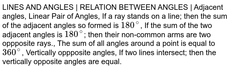 LINES AND ANGLES | RELATION BETWEEN ANGLES | Adjacent angles, Linear Pair of Angles, If a ray stands on a line; then the sum of the adjacent angles so formed is `180^@`, If the sum of the two adjacent angles is `180^@`; then their non-common arms are two oppposite rays., The sum of all angles around a point is equal to `360^@`, Vertically oppposite angles, If two lines intersect; then the vertically opposite angles are equal.