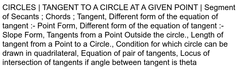 CIRCLES | TANGENT TO A CIRCLE AT A GIVEN POINT | Segment of Secants ; Chords ; Tangent, Different form of the equation of tangent :- Point Form, Different form of the equation of tangent :- Slope Form, Tangents from a Point Outside the circle., Length of tangent from a Point to a Circle., Condition for which circle can be drawn in quadrilateral, Equation of pair of tangents, Locus of intersection of tangents if angle between tangent is theta