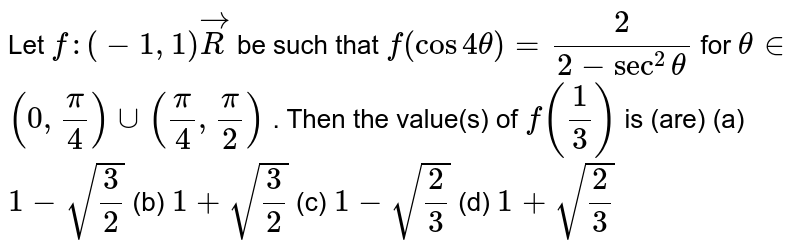 Let `f:(-1,1)vecR` be such that `f(cos4theta)=2/(2-sec^2theta)` for `theta in `  `(0,pi/4)uu(pi/4,pi/2)` . Then the value(s) of `f(1/3)` is (are) (a)`1-sqrt(3/2)`  (b) `1+sqrt(3/2)`  (c) `1-sqrt(2/3)`  (d) `1+sqrt(2/3)`