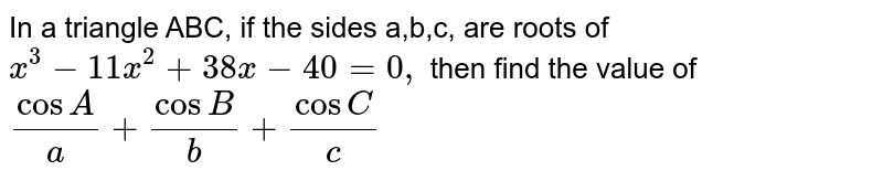 In a triangle ABC, if the sides a,b,c, are roots of `x^3-11 x^2+38 x-40=0,` then find the value of `(cosA)/a+(cosB)/b+(cosC)/c`
