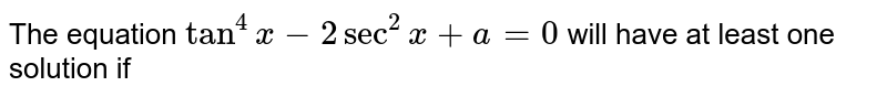 The equation `tan^4x-2sec^2x+a=0` will have at least one solution if