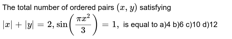 The total number of ordered pairs `(x , y)` satisfying `|x|+|y|=2,sin((pix^2)/3)=1,` is equal to a)4 b)6 c)10 d)12