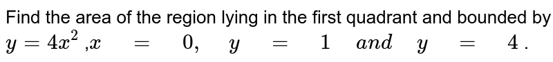 """Find the area of the region   lying in the first quadrant and bounded by `y=4x^2` ,`x"""" """"="""" """"0,"""" """"y"""" """"="""" """"1"""" """"a n d"""" """"y"""" """"="""" """"4` ."""