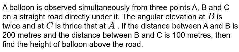A balloon is observed simultaneously from three points A, B and C on a   straight road directly under it. The angular elevation at `B` is twice and at `C` is thrice that at `A` . If the distance between A and B is 200 metres and the distance   between B and C is 100 metres, then find the height of balloon above the   road.