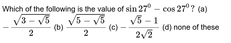 Which of the following is the value of `sin 27^0-cos 27^0?`   (a)  `-(sqrt(3-sqrt(5)))/2`    (b) `(sqrt(5-sqrt(5)))/2`    (c) `-(sqrt(5)-1)/(2sqrt(2))`    (d) none of these