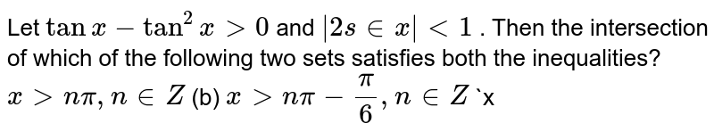 Let `tanx-tan^2x >0` and ` 2s inx <1` . Then the intersection of which of the following two sets satisfies   both the inequalities? `x > npi,n in  Z`  (b) `x > npi-pi/6,n in  Z`  `x<npi-pi/4,n in  Z`  (d) `x<npi+pi/6,n in  Z`