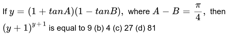If `y=(1+t a n A)(1-t a n B),` where `A-B=pi/4,` then `(y+1)^(y+1)` is equal to 9 (b) 4   (c) 27 (d) 81