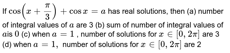 If `cos(x+pi/3)+cos x=a` has real solutions, then  (a) number of integral values of `a`  are 3   (b) sum of number of integral values of `a `is `0`   (c) when `a=1` , number of solutions for `x in [0,2pi]` are 3   (d) when `a=1,` number of solutions for `x in [0,2pi]` are 2