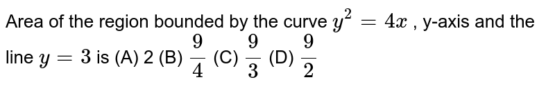 Area of the region bounded   by the curve `y^2=4x` , y-axis and the line `y=3` is (A) 2 (B) `9/4`  (C)   `9/3`  (D)   `9/2`