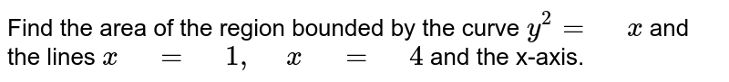 """Find   the area of the region bounded by the curve `y^2="""" """"x` and the lines `x"""" """"="""" """"1,"""" """"x"""" """"="""" """"4` and the x-axis."""