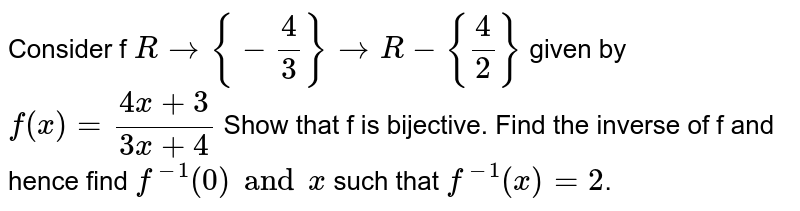 Consider f `R->{-4/3}->R-{4/2}` given by `f(x) =  (4x+3)/(3x+4)`  Show that f is  bijective. Find the inverse of f and hence find  `f^-1(0) and x` such that  `f^-1(x) = 2`.