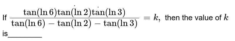 """If `(tan(ln6)dottan(ln2)dot""""tan""""(ln3))/(tan(ln6)-tan(ln2)-""""tan""""(ln3))=k ,` then the value of `k` is________"""